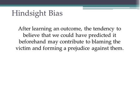 Hindsight Bias After learning an outcome, the tendency to believe that we could have predicted it beforehand may contribute to blaming the victim and forming.