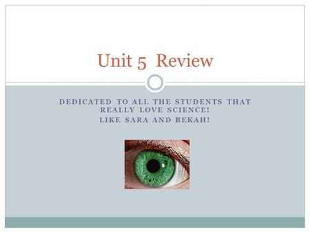 DEDICATED TO ALL THE STUDENTS THAT REALLY LOVE SCIENCE! LIKE SARA AND BEKAH! Unit 5 Review.
