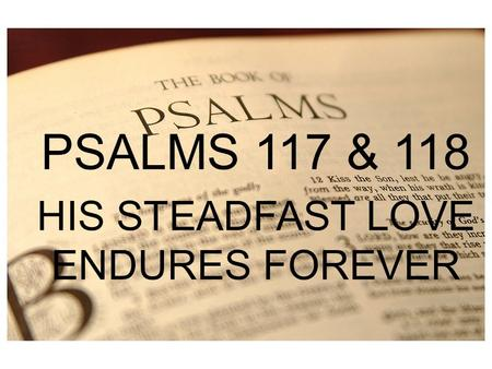 PSALM 1 PSALMS 117 & 118 HIS STEADFAST LOVE ENDURES FOREVER.