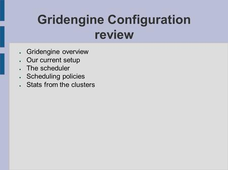 Gridengine Configuration review ● Gridengine overview ● Our current setup ● The scheduler ● Scheduling policies ● Stats from the clusters.