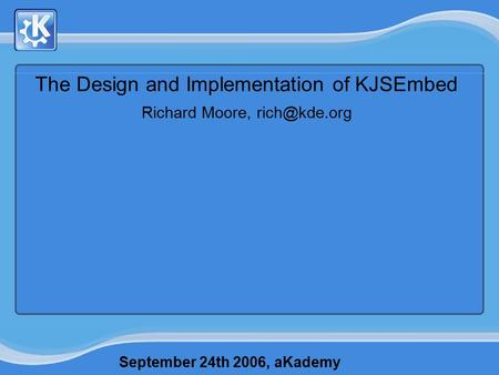 September 24th 2006, aKademy The Design and Implementation of KJSEmbed Richard Moore,
