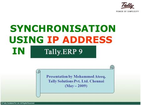 © Tally Solutions Pvt. Ltd. All Rights Reserved SYNCHRONISATION USING IP ADDRESS IN Presentation by Mohammed Ateeq, Tally Solutions Pvt. Ltd. Chennai (May.