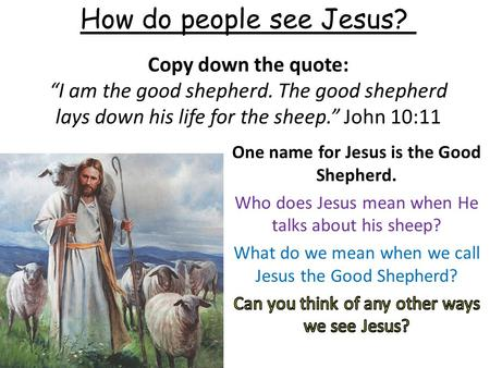 "Copy down the quote: ""I am the good shepherd. The good shepherd lays down his life for the sheep."" John 10:11 How do people see Jesus?"