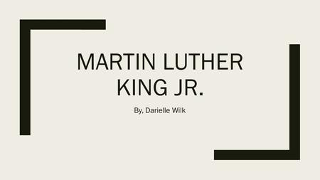 MARTIN LUTHER KING JR. By, Darielle Wilk. Martin Luther King Jr.'s Life: Highlights ■January 15, Born in Atlanta ■ Attended Morehouse.