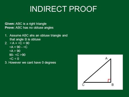 INDIRECT PROOF Given: ABC is a right triangle Prove: ABC has no obtuse angles 1.Assume ABC ahs an obtuse triangle and that angle B is obtuse 2.< A + <C.