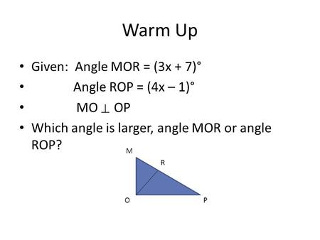 Warm Up Given: Angle MOR = (3x + 7)° Angle ROP = (4x – 1)° MO OP Which angle is larger, angle MOR or angle ROP? M R OP.