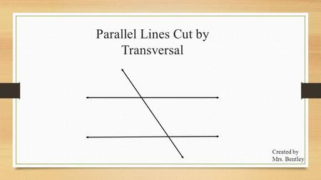Parallel Lines Cut by Transversal Created by Mrs. Bentley.