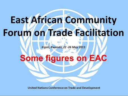 10 Juillet 2008Pratique de la méthodologie1 Kigali, Rwanda, May 2013 Some figures on EAC East African Community Forum on Trade Facilitation United.