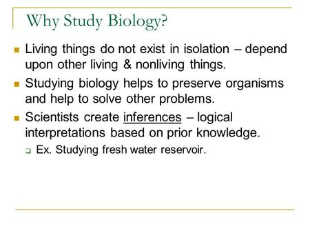 Why Study Biology? Living things do not exist in isolation – depend upon other living & nonliving things. Studying biology helps to preserve organisms.