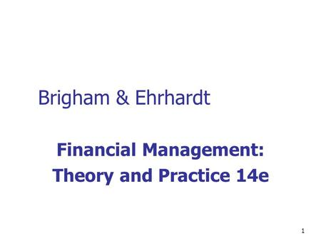 1 Brigham & Ehrhardt Financial Management: Theory and Practice 14e.
