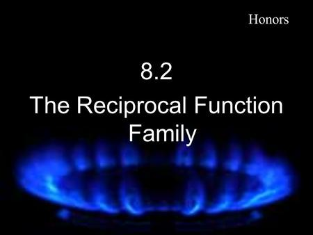 8.2 The Reciprocal Function Family Honors. The Reciprocal Functions The Reciprocal function f(x) = x ≠0 D: {x|x ≠ 0} R: {y|y ≠ 0} Va: x = 0 Ha: y = 0.