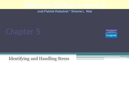 Chapter 5 Identifying and Handling Stress Effective College Learning Jodi Patrick Holschuh * Sherrie L. Nist.