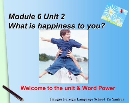 Module 6 Unit 2 What is happiness to you? Welcome to the unit & Word Power Jiangsu Foreign Language School Yu Yanhua.