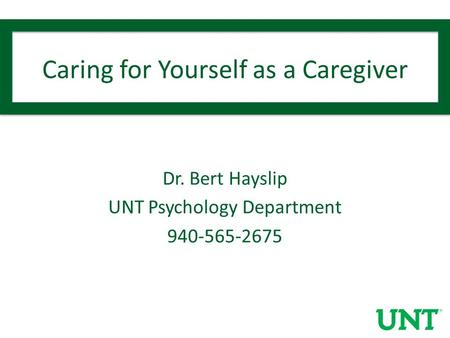 Caring for Yourself as a Caregiver Dr. Bert Hayslip UNT Psychology Department