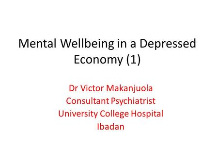 Mental Wellbeing in a Depressed Economy (1) Dr Victor Makanjuola Consultant Psychiatrist University College Hospital Ibadan.