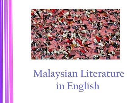 Malaysian Literature in English. Colonial vs. Postcolonial Condition Linguistic Context 1. Malaysia - bilingualism, multilingualism 2. The way English.