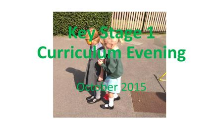 Key Stage 1 Curriculum Evening October Our aims:- To be aware of the changes to the New Curriculum To know how children will be assessed in the.