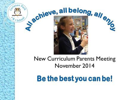 New Curriculum Parents Meeting November Aims of the session To examine the changes in the National Curriculum and communicate how we are, as a school,