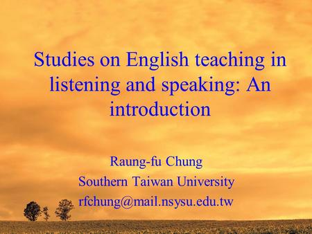 Studies on English teaching in listening and speaking: An introduction Raung-fu Chung Southern Taiwan University
