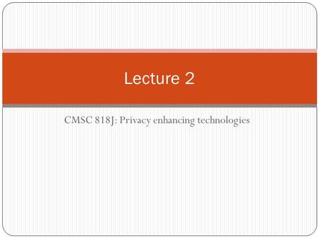 CMSC 818J: Privacy enhancing technologies Lecture 2.