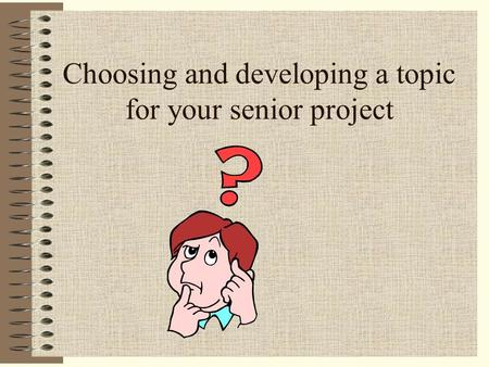 Choosing and developing a topic for your senior project.