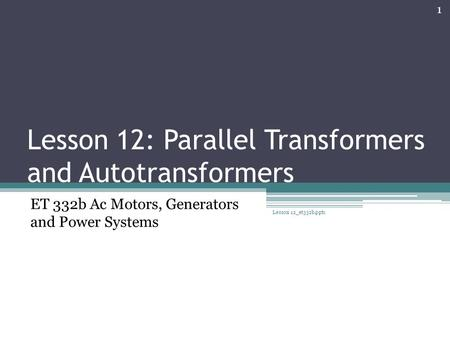 Lesson 12: Parallel Transformers and Autotransformers ET 332b Ac Motors, Generators and Power Systems 1 Lesson 12_et332b.pptx.