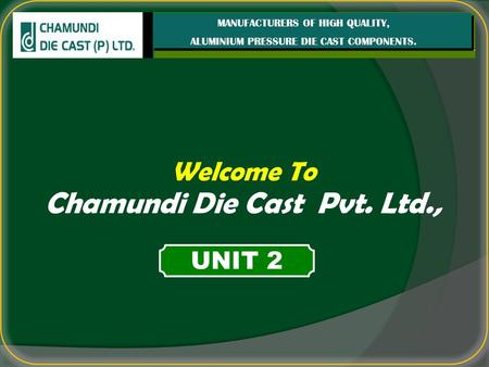 Welcome To Chamundi Die Cast Pvt. Ltd., MANUFACTURERS OF HIGH QUALITY, ALUMINIUM PRESSURE DIE CAST COMPONENTS. UNIT 2.