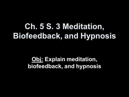 Ch. 5 S. 3 Meditation, Biofeedback, and Hypnosis Obj: Explain meditation, biofeedback, and hypnosis.