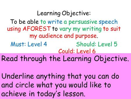 Learning Objective: To be able to write a persuasive speech using AFOREST to vary my writing to suit my audience and purpose. Must: Level 4 Should: Level.