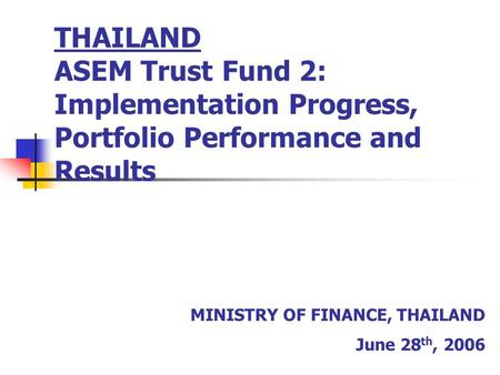 THAILAND ASEM Trust Fund 2: Implementation Progress, Portfolio Performance and Results MINISTRY OF FINANCE, THAILAND June 28 th, 2006.