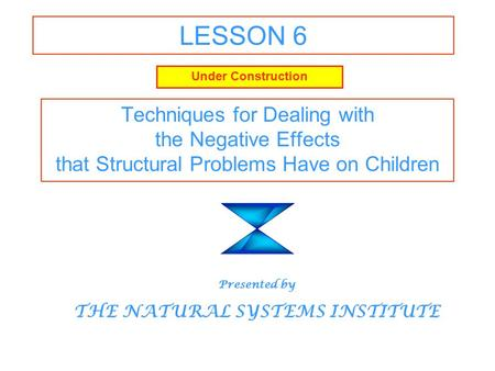 LESSON 6 Techniques for Dealing with the Negative Effects that Structural Problems Have on Children Presented by THE NATURAL SYSTEMS INSTITUTE Under Construction.