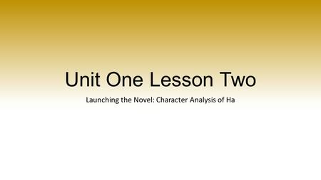 Unit One Lesson Two Launching the Novel: Character Analysis of Ha.