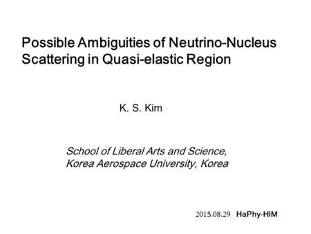 Possible Ambiguities of Neutrino-Nucleus Scattering in Quasi-elastic Region K. S. Kim School of Liberal Arts and Science, Korea Aerospace University, Korea.