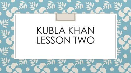 KUBLA KHAN LESSON TWO. ◦ Objectives ◦ To understand how Coleridge presents the river in his poem ◦ To practise making links between texts ◦ Outcomes ◦