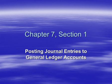 Chapter 7, Section 1 Posting Journal Entries to General Ledger Accounts.