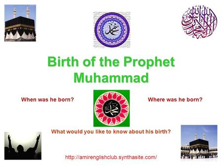 Birth of the Prophet Muhammad  When was he born?Where was he born? What would you like to know about his birth?