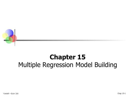 Yandell – Econ 216 Chap 15-1 Chapter 15 Multiple Regression Model Building.