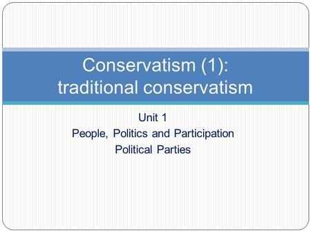 Unit 1 People, Politics and Participation Political Parties Conservatism (1): traditional conservatism.