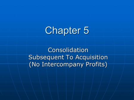 Chapter 5 Consolidation Subsequent To Acquisition (No Intercompany Profits)