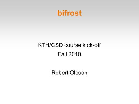 Bifrost KTH/CSD course kick-off Fall 2010 Robert Olsson.
