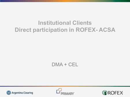 Institutional Clients Direct participation in ROFEX- ACSA DMA + CEL.