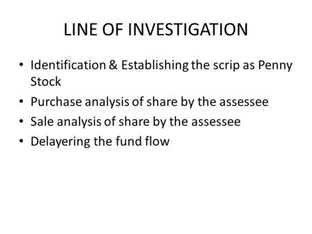 LINE OF INVESTIGATION Identification & Establishing the scrip as Penny Stock Purchase analysis of share by the assessee Sale analysis of share by the assessee.