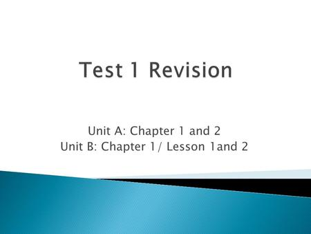 Unit A: Chapter 1 and 2 Unit B: Chapter 1/ Lesson 1and 2.