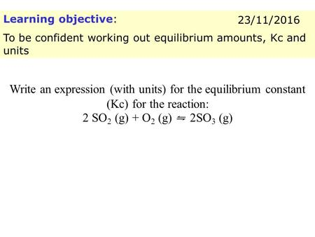 Learning objective: To be confident working out equilibrium amounts, Kc and units 23/11/2016 Write an expression (with units) for the equilibrium constant.