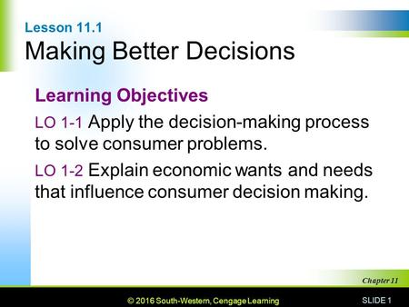 © 2010 South-Western, Cengage Learning SLIDE 1 Chapter 11 Lesson 11.1 Making Better Decisions Learning Objectives LO 1-1 Apply the decision-making process.