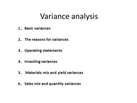 Variance analysis 1 、 Basic variances 2 、 The reasons for variances 3 、 Operating statements 4 、 Investing variances 5 、 Materials mix and yield variances.