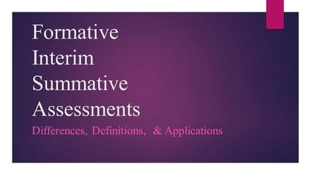 Formative Interim Summative Assessments Differences, Definitions, & Applications.