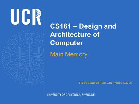CS161 – Design and Architecture of Computer Main Memory Slides adapted from Onur Mutlu (CMU)
