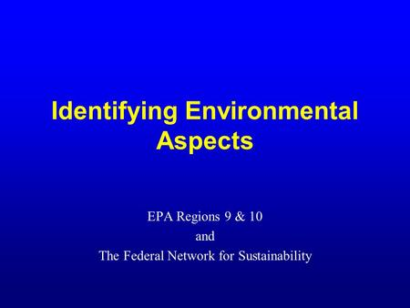 Identifying Environmental Aspects EPA Regions 9 & 10 and The Federal Network for Sustainability.