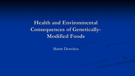 Health and Environmental Consequences of Genetically- Modified Foods Martin Donohoe.